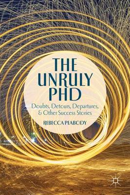 The Unruly PhD: Doubts, Detours, Departures, and Other Success Stories