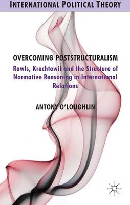 Overcoming Poststructuralism: Rawls, Kratochwil and the Structure of Normative Reasoning in International Relations