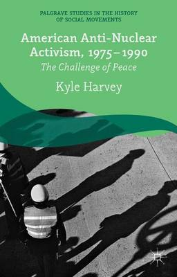 American Anti-Nuclear Activism, 1975-1990: The Challenge of Peace