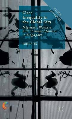 Class Inequality in the Global City: Migrants, Workers and Cosmopolitanism in Singapore