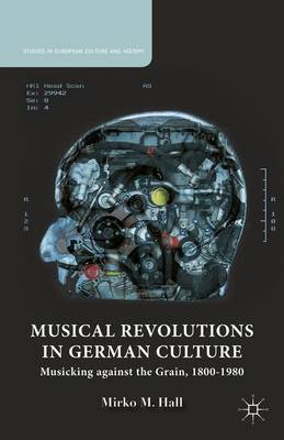 Musical Revolutions in German Culture: Musicking against the Grain, 1800-1980