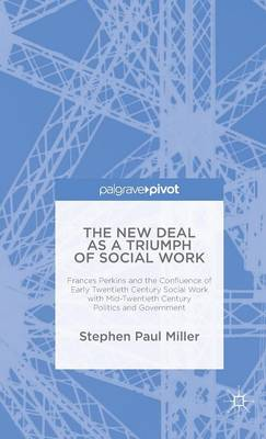 The New Deal as a Triumph of Social Work: Frances Perkins and the Confluence of Early Twentieth Century Social Work with Mid-Twentieth Century Politics and Government