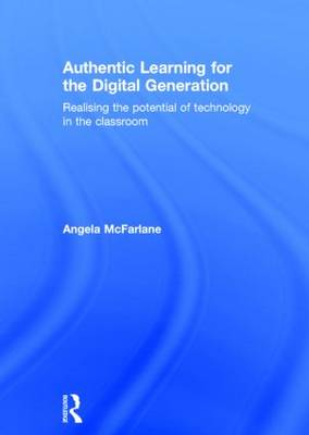 Authentic Learning for the Digital Generation: Realising the potential of technology in the classroom