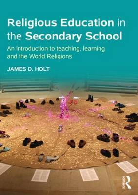 Religious Education in the Secondary School: An introduction to teaching, learning and the World Religions