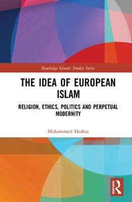 The Idea of European Islam: Religion, Ethics, Politics and Perpetual Modernity