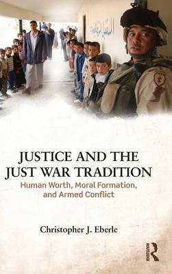 Justice and the Just War Tradition: Human Worth, Moral Formation, and Armed Conflict