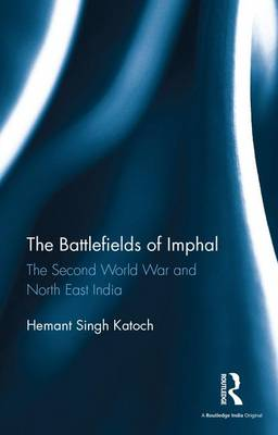 The Battlefields of Imphal: The Second World War and North East India