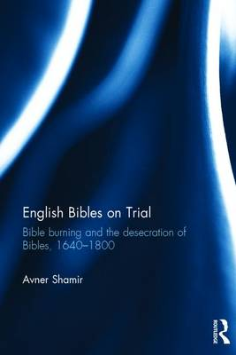 English Bibles on Trial: Bible burning and the desecration of Bibles, 1640-1800