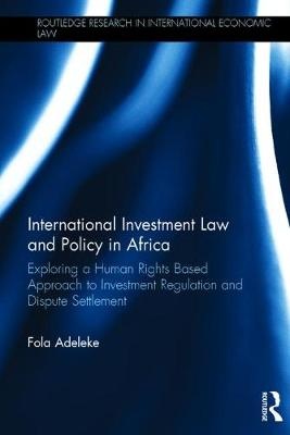 International Investment Law and Policy in Africa: Exploring a Human Rights Based Approach to Investment Regulation and Dispute Settlement