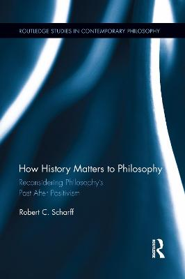 How History Matters to Philosophy: Reconsidering Philosophy's Past After Positivism