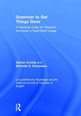 Grammar to Get Things Done: A Practical Guide for Teachers Anchored in Real-World Usage A Co-Publication of Routledge and the National Council of Teachers of English