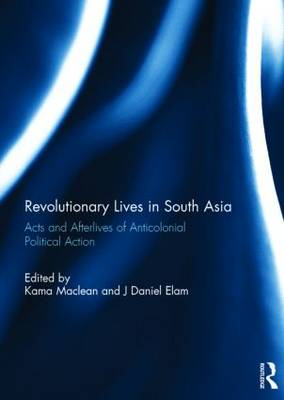Revolutionary Lives in South Asia: Acts and Afterlives of Anticolonial Political Action