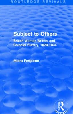 Subject to Others: British Women Writers and Colonial Slavery, 1670-1834