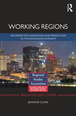 Working Regions: Reconnecting Innovation and Production in the Knowledge Economy