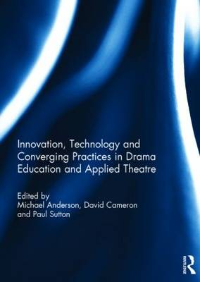 Innovation, Technology and Converging Practices in Drama Education and Applied Theatre