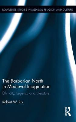 The Barbarian North in Medieval Imagination: Ethnicity, Legend, and Literature