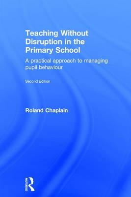 Teaching Without Disruption in the Primary School: A practical approach to managing pupil behaviour