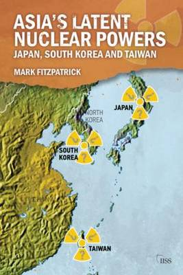 Asia's Latent Nuclear Powers: Japan, South Korea and Taiwan