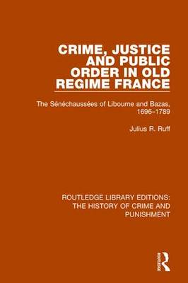 Crime, Justice and Public Order in Old Regime France: The Senechaussees of Libourne and Bazas, 1696-1789