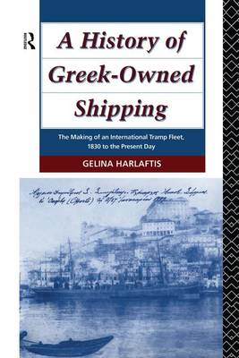 A History of Greek-Owned Shipping: The Making of an International Tramp Fleet, 1830 to the Present Day