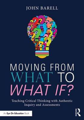 Moving From What to What If?: Teaching Critical Thinking with Authentic Inquiry and Assessments