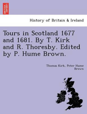 Tours in Scotland 1677 and 1681. by T. Kirk and R. Thoresby. Edited by P. Hume Brown.
