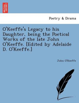O'Keeffe's Legacy to His Daughter, Being the Poetical Works of the Late John O'Keeffe. [Edited by Adelaide D. O'Keeffe.]