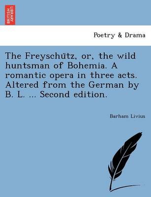The Freyschu Tz, Or, the Wild Huntsman of Bohemia. a Romantic Opera in Three Acts. Altered from the German by B. L. ... Second Edition.