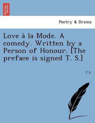 Love a la Mode. a Comedy. Written by a Person of Honour. [The Preface Is Signed T. S.]