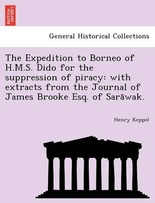 The Expedition to Borneo of H.M.S. Dido for the Suppression of Piracy: With Extracts from the Journal of James Brooke Esq. of Sara Wak.