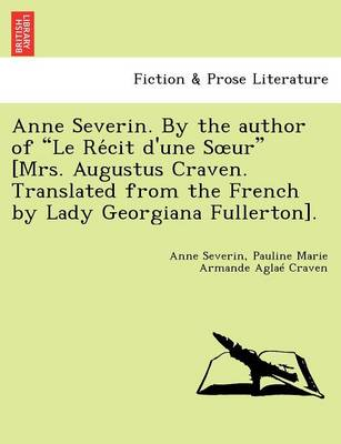 """Anne Severin. by the Author of """"Le Re Cit D'Une S Ur"""" [Mrs. Augustus Craven. Translated from the French by Lady Georgiana Fullerton]."""