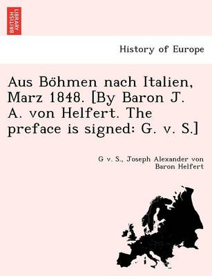Aus Bo Hmen Nach Italien, Marz 1848. [By Baron J. A. Von Helfert. the Preface Is Signed: G. V. S.]