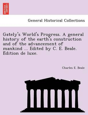 Gately's World's Progress. a General History of the Earth's Construction and of the Advancement of Mankind ... Edited by C. E. Beale. E Dition de Luxe.
