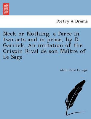 Neck or Nothing, a Farce in Two Acts and in Prose, by D. Garrick. an Imitation of the Crispin Rival de Son Mai Tre of Le Sage