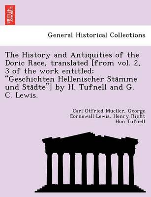 The History and Antiquities of the Doric Race, Translated [From Vol. 2, 3 of the Work Entitled: Geschichten Hellenischer Sta Mme Und Sta Dte] by H. Tufnell and G. C. Lewis.