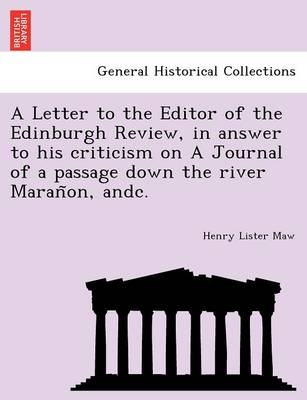 A Letter to the Editor of the Edinburgh Review, in Answer to His Criticism on a Journal of a Passage Down the River Maran On, Andc.
