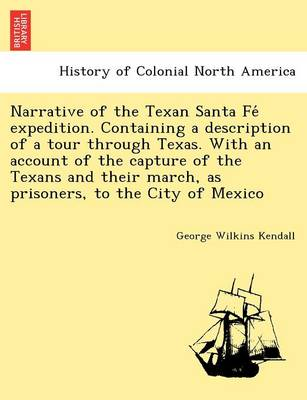 Narrative of the Texan Santa Fe Expedition. Containing a Description of a Tour Through Texas. with an Account of the Capture of the Texans and Their March, as Prisoners, to the City of Mexico