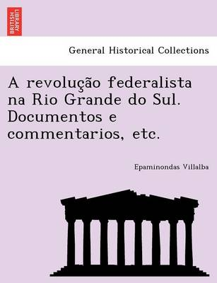 A Revoluc A O Federalista Na Rio Grande Do Sul. Documentos E Commentarios, Etc.