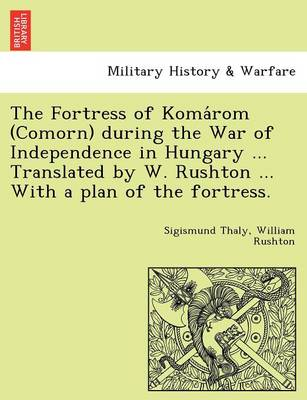 The Fortress of Koma ROM (Comorn) During the War of Independence in Hungary ... Translated by W. Rushton ... with a Plan of the Fortress.