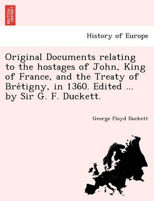 Original Documents Relating to the Hostages of John, King of France, and the Treaty of Bre Tigny, in 1360. Edited ... by Sir G. F. Duckett.