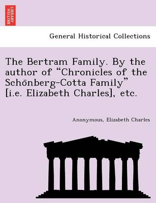 """The Bertram Family. by the Author of """"Chronicles of the Scho Nberg-Cotta Family"""" [I.E. Elizabeth Charles], Etc."""