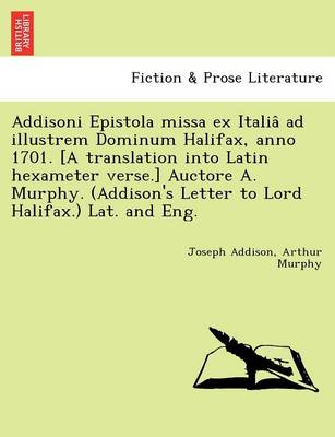 Addisoni Epistola Missa Ex Italia Ad Illustrem Dominum Halifax, Anno 1701. [A Translation Into Latin Hexameter Verse.] Auctore A. Murphy. (Addison's Letter to Lord Halifax.) Lat. and Eng.