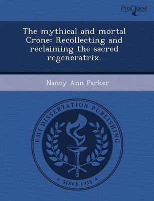 The Mythical and Mortal Crone: Recollecting and Reclaiming the Sacred Regeneratrix