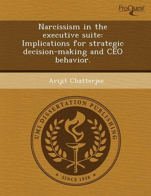 Narcissism in the Executive Suite: Implications for Strategic Decision-Making and CEO Behavior