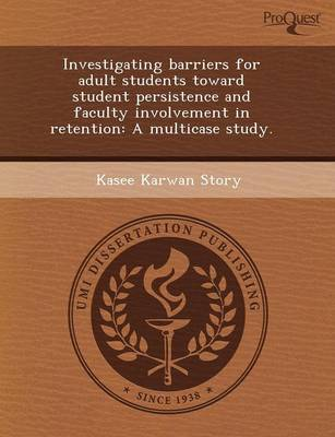 Investigating Barriers for Adult Students Toward Student Persistence and Faculty Involvement in Retention: A Multicase Study