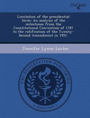 Limitation of the Presidential Term: An Analysis of the Milestones from the Constitutional Convention of 1787 to the Ratification of the Twenty-Second