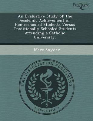 An Evaluative Study of the Academic Achievement of Homeschooled Students Versus Traditionally Schooled Students Attending a Catholic University