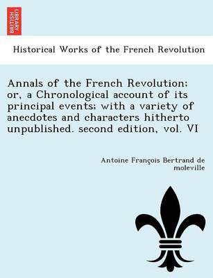 Annals of the French Revolution; Or, a Chronological Account of Its Principal Events; With a Variety of Anecdotes and Characters Hitherto Unpublished. Second Edition, Vol. VI