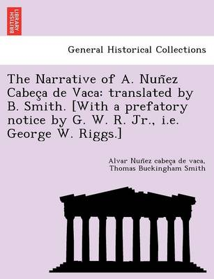 The Narrative of A. Nun EZ Cabec a de Vaca: Translated by B. Smith. [With a Prefatory Notice by G. W. R. Jr., i.e. George W. Riggs.]