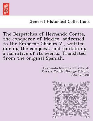 The Despatches of Hernando Cortes, the Conqueror of Mexico, Addressed to the Emperor Charles V., Written During the Conquest, and Containing a Narrative of Its Events. Translated from the Original Spanish.